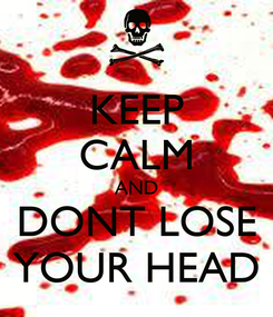 Poster: KEEP CALM AND DONT LOSE YOUR HEAD