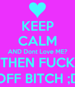 Poster: KEEP CALM AND Dont Love ME? THEN FUCK OFF BITCH ;D