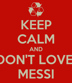 Poster: KEEP CALM AND DON'T LOVE  MESSI