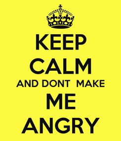 Poster: KEEP CALM AND DONT  MAKE ME ANGRY