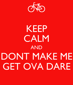 Poster: KEEP CALM AND DONT MAKE ME GET OVA DARE