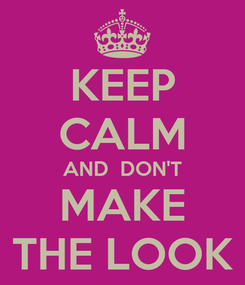 Poster: KEEP CALM AND  DON'T MAKE THE LOOK