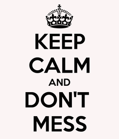 Poster: KEEP CALM AND DON'T  MESS