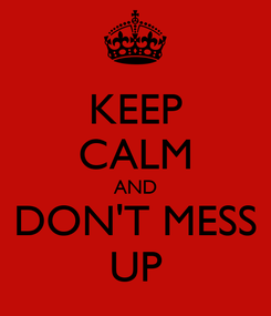 Poster: KEEP CALM AND DON'T MESS UP