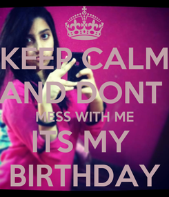 Poster: KEEP CALM AND DONT  MESS WITH ME ITS MY  BIRTHDAY