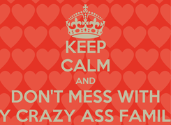 Poster: KEEP CALM AND DON'T MESS WITH MY CRAZY ASS FAMILY!