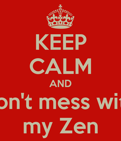 Poster: KEEP CALM AND don't mess with my Zen
