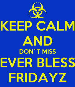 Poster: KEEP CALM AND DON`T MISS EVER BLESS FRIDAYZ