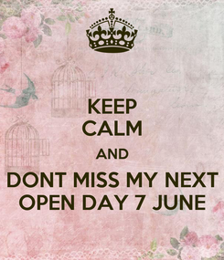 Poster: KEEP CALM AND DONT MISS MY NEXT OPEN DAY 7 JUNE