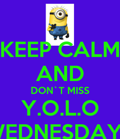 Poster: KEEP CALM AND DON`T MISS Y.O.L.O WEDNESDAYZ
