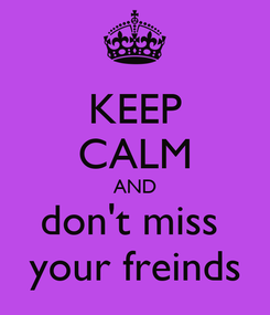 Poster: KEEP CALM AND don't miss  your freinds
