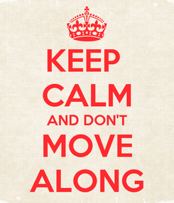 Poster: KEEP  CALM AND DON'T MOVE ALONG