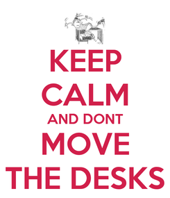 Poster: KEEP CALM AND DONT MOVE THE DESKS