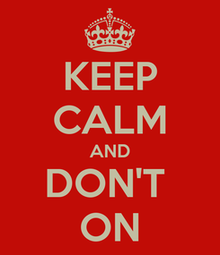 Poster: KEEP CALM AND DON'T  ON