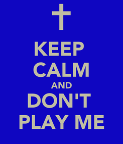 Poster: KEEP  CALM AND DON'T  PLAY ME