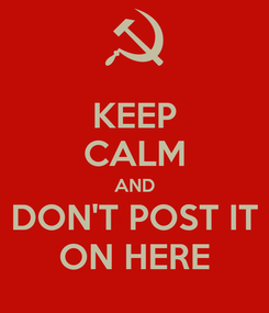 Poster: KEEP CALM AND DON'T POST IT ON HERE