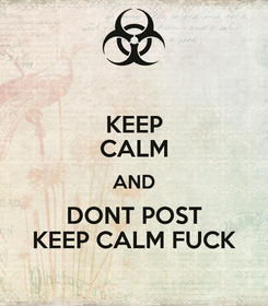 Poster: KEEP CALM AND DONT POST KEEP CALM FUCK