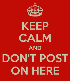 Poster: KEEP CALM AND DON'T POST ON HERE