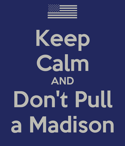 Poster: Keep Calm AND Don't Pull a Madison