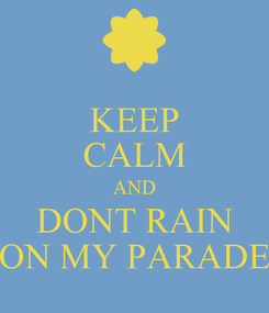 Poster: KEEP CALM AND DONT RAIN ON MY PARADE