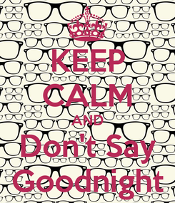 Poster: KEEP CALM AND Don't Say Goodnight