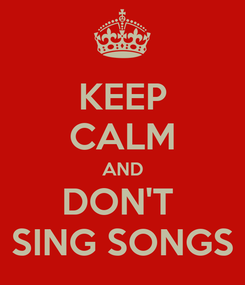 Poster: KEEP CALM AND DON'T  SING SONGS