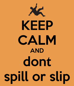 Poster: KEEP CALM AND dont spill or slip