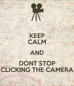 Poster: KEEP CALM AND DONT STOP CLICKING THE CAMERA