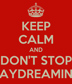 Poster: KEEP CALM AND DON'T STOP DAYDREAMING