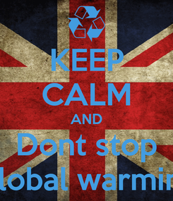 Poster: KEEP CALM AND Dont stop Global warming