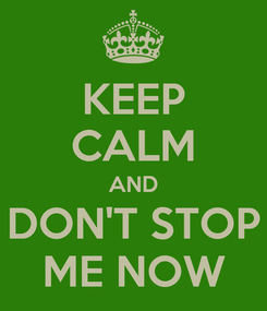 Poster: KEEP CALM AND DON'T STOP ME NOW