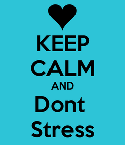 Poster: KEEP CALM AND Dont  Stress