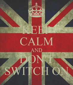 Poster: KEEP CALM AND DON'T SWITCH ON