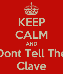 Poster: KEEP CALM AND Dont Tell The Clave
