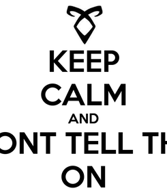 Poster: KEEP CALM AND DONT TELL THE ON
