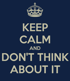 Poster: KEEP CALM AND DON'T THINK ABOUT IT