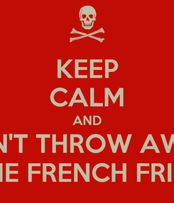 Poster: KEEP CALM AND DON'T THROW AWAY THE FRENCH FRIES