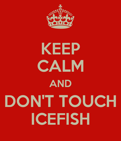 Poster: KEEP CALM AND DON'T TOUCH ICEFISH