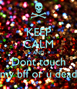 Poster: KEEP CALM AND Dont touch my bff or u dead