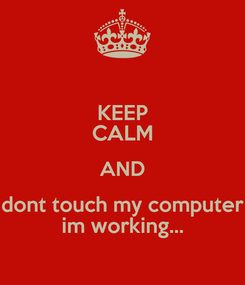 Poster: KEEP CALM AND dont touch my computer im working...