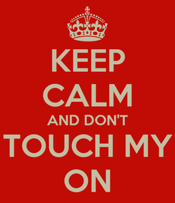 Poster: KEEP CALM AND DON'T TOUCH MY ON
