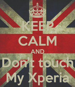 Poster: KEEP CALM AND Don't touch My Xperia