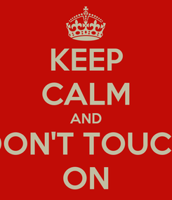 Poster: KEEP CALM AND DON'T TOUCH ON