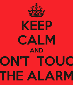 Poster: KEEP CALM AND DON'T  TOUCH THE ALARM