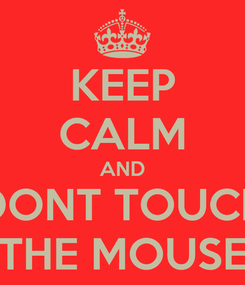 Poster: KEEP CALM AND DONT TOUCH THE MOUSE