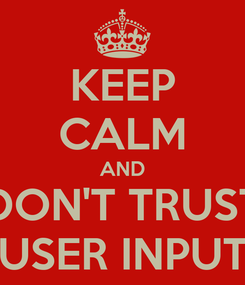 Poster: KEEP CALM AND DON'T TRUST USER INPUT