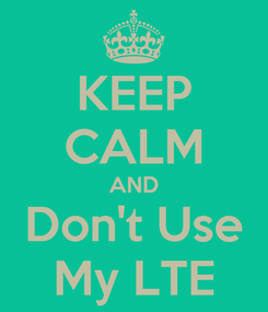 Poster: KEEP CALM AND Don't Use My LTE