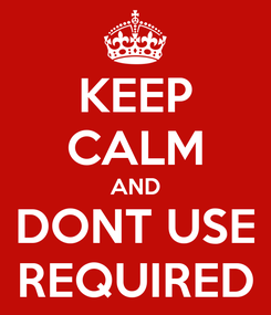 Poster: KEEP CALM AND DONT USE REQUIRED