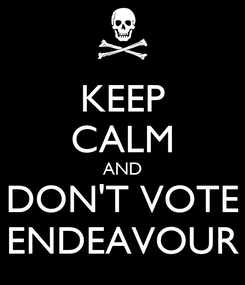 Poster: KEEP CALM AND DON'T VOTE ENDEAVOUR