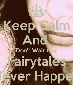 Poster: Keep Calm And  Don't Wait Cuz Fairytales Never Happen